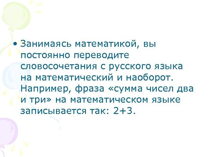 • Занимаясь математикой, вы постоянно переводите словосочетания с русского языка на математический и