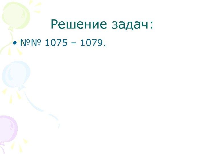 Решение задач: • №№ 1075 – 1079.