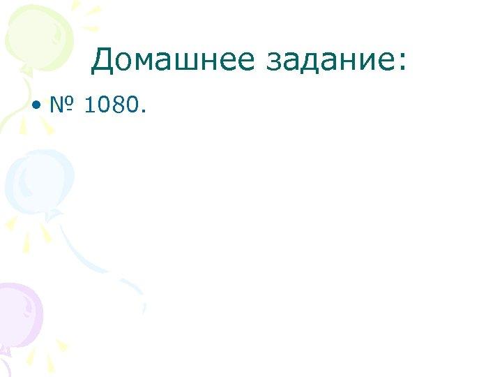 Домашнее задание: • № 1080.
