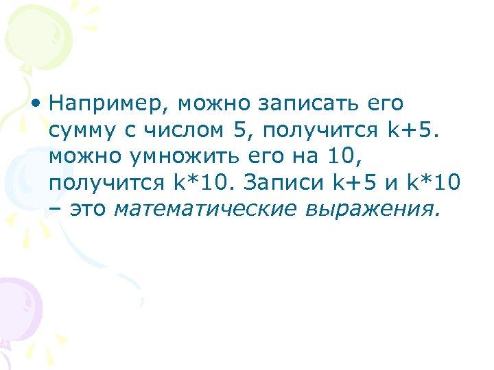 • Например, можно записать его сумму с числом 5, получится k+5. можно умножить