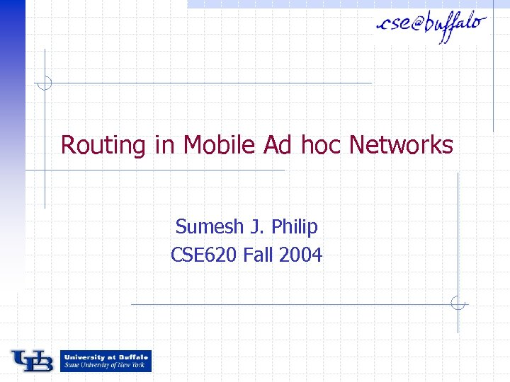 Routing in Mobile Ad hoc Networks Sumesh J. Philip CSE 620 Fall 2004