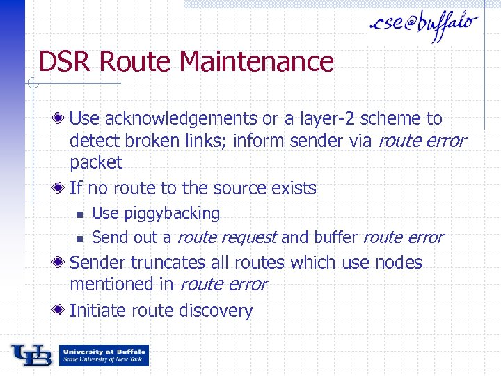 DSR Route Maintenance Use acknowledgements or a layer-2 scheme to detect broken links; inform