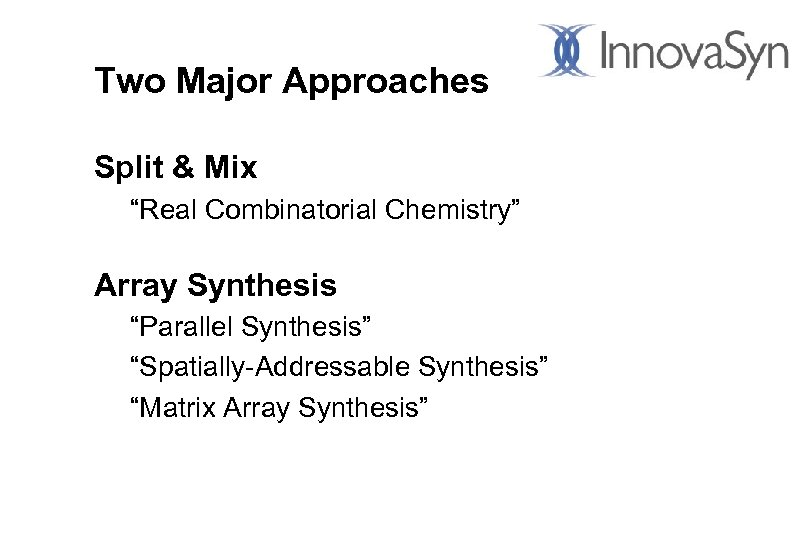 "Two Major Approaches Split & Mix ""Real Combinatorial Chemistry"" Array Synthesis ""Parallel Synthesis"" ""Spatially-Addressable"