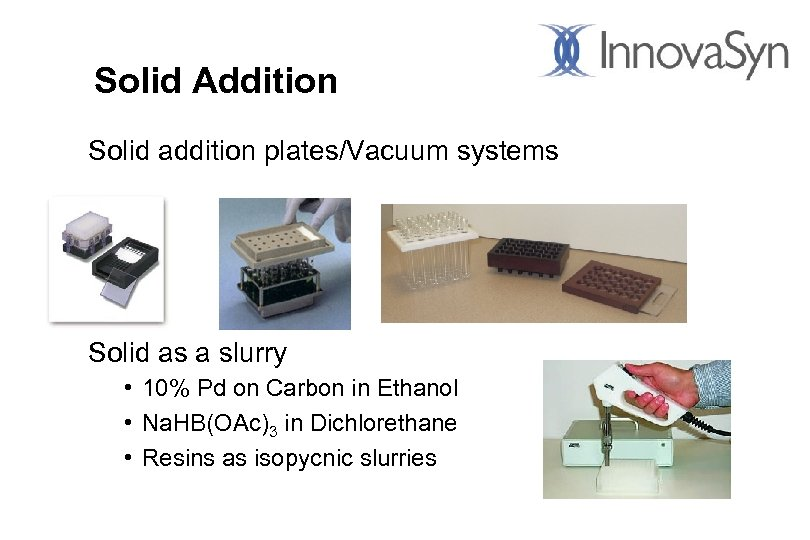 Solid Addition Solid addition plates/Vacuum systems Solid as a slurry • 10% Pd on