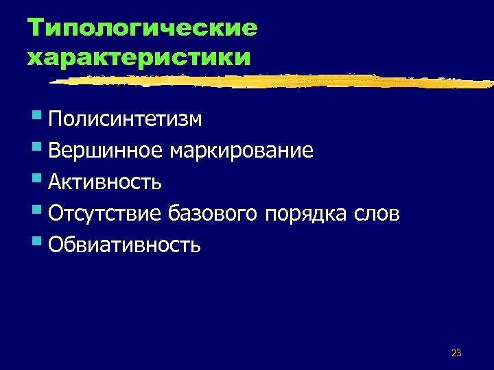 Типологические характеристики § Полисинтетизм § Вершинное маркирование § Активность § Отсутствие базового порядка слов