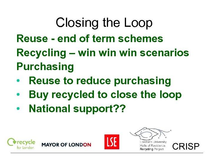 Closing the Loop Reuse - end of term schemes Recycling – win win scenarios