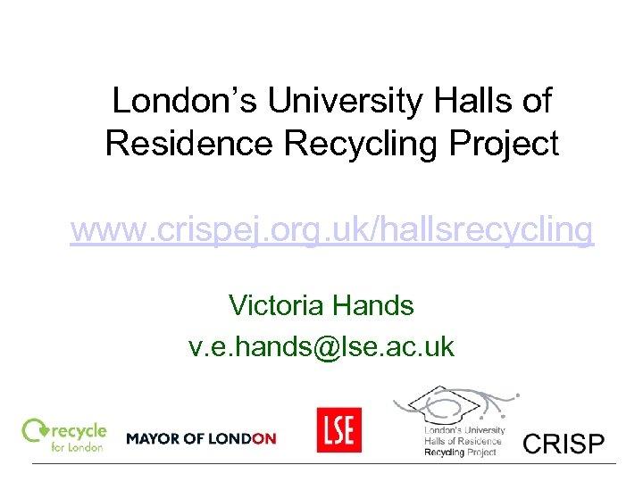 London's University Halls of Residence Recycling Project www. crispej. org. uk/hallsrecycling Victoria Hands v.