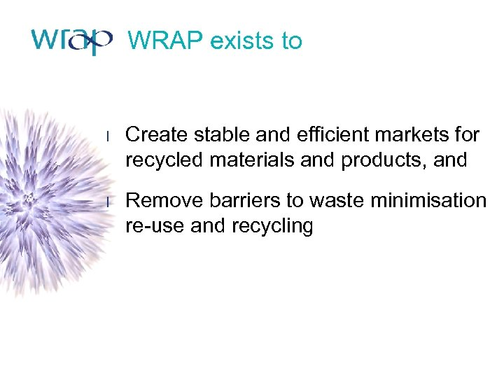 WRAP exists to l Create stable and efficient markets for recycled materials and products,