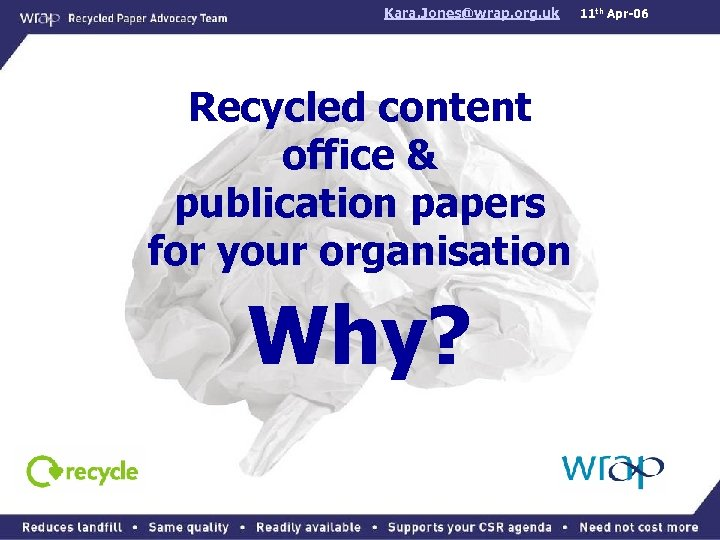 Kara. Jones@wrap. org. uk Recycled content office & publication papers for your organisation Why?