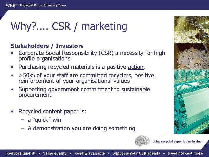 Why? . . CSR / marketing Stakeholders / Investors • Corporate Social Responsibility (CSR)