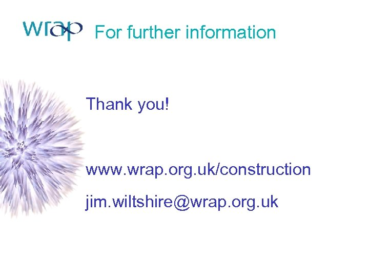 For further information Thank you! www. wrap. org. uk/construction jim. wiltshire@wrap. org. uk