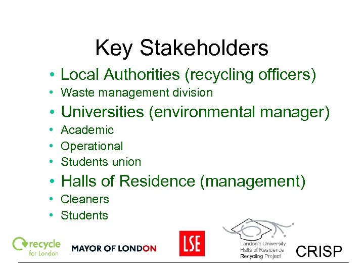 Key Stakeholders • Local Authorities (recycling officers) • Waste management division • Universities (environmental