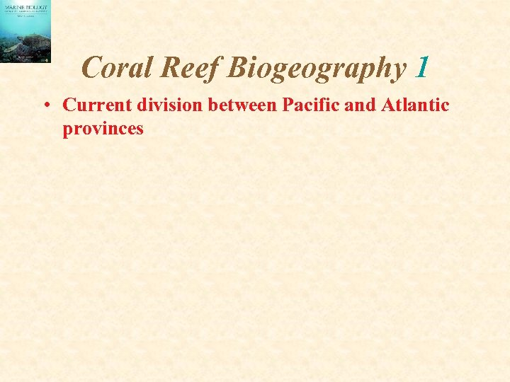 Coral Reef Biogeography 1 • Current division between Pacific and Atlantic provinces