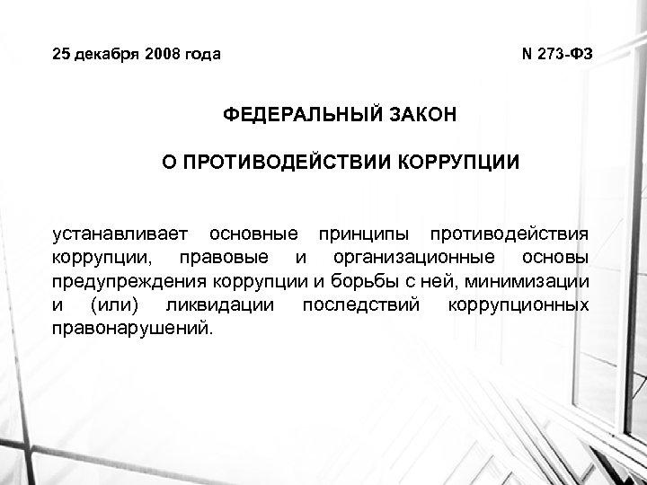 25 декабря 2008 года N 273 -ФЗ ФЕДЕРАЛЬНЫЙ ЗАКОН О ПРОТИВОДЕЙСТВИИ КОРРУПЦИИ устанавливает основные