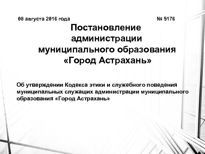 08 августа 2016 года № 5176 Постановление администрации муниципального образования «Город Астрахань» Об утверждении
