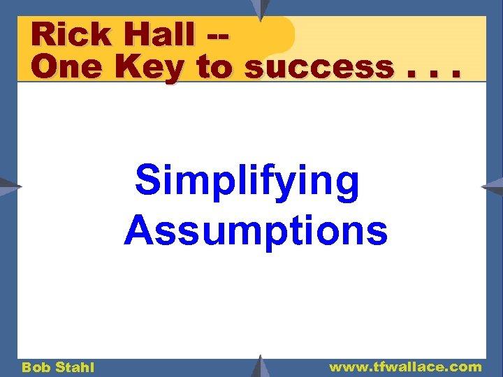 Rick Hall -One Key to success. . . Simplifying Assumptions Bob Stahl www. tfwallace.
