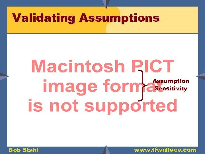 Validating Assumptions Assumption Sensitivity Bob Stahl www. tfwallace. com