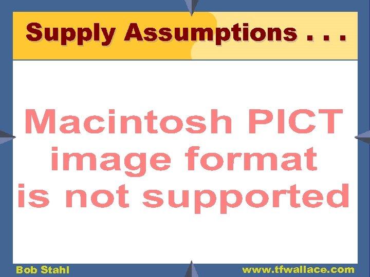 Supply Assumptions. . . Bob Stahl www. tfwallace. com
