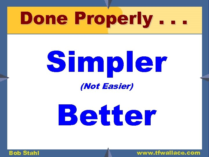 Done Properly. . . Simpler (Not Easier) Better Bob Stahl www. tfwallace. com