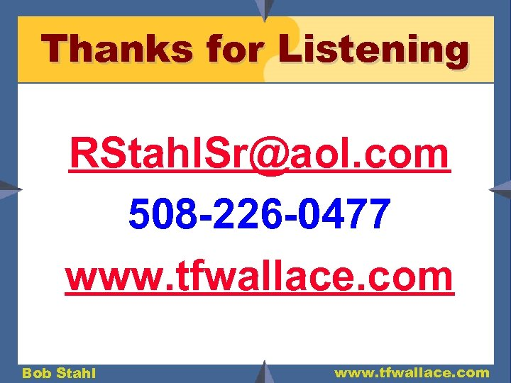 Thanks for Listening RStahl. Sr@aol. com 508 -226 -0477 www. tfwallace. com Bob Stahl