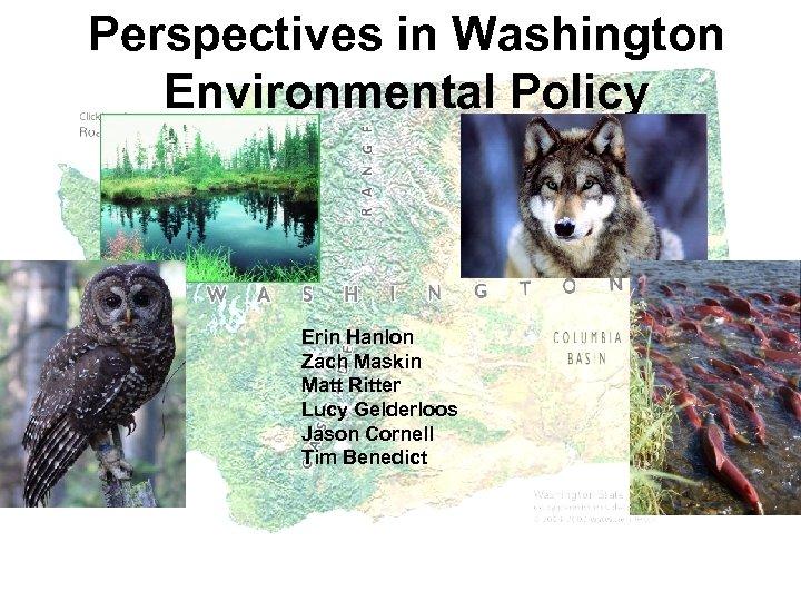 Perspectives in Washington Environmental Policy Erin Hanlon Zach Maskin Matt Ritter Lucy Gelderloos Jason
