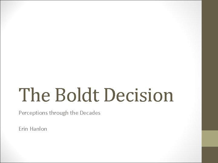 The Boldt Decision Perceptions through the Decades Erin Hanlon