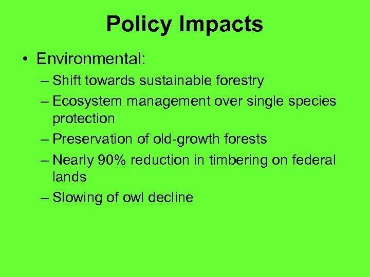 Policy Impacts • Environmental: – Shift towards sustainable forestry – Ecosystem management over single