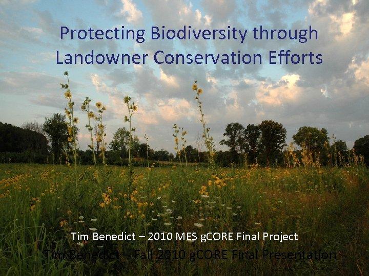 Protecting Biodiversity through Landowner Conservation Efforts Tim Benedict – 2010 MES g. CORE Final