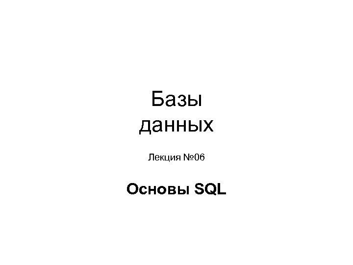 Базы данных Лекция № 06 Основы SQL