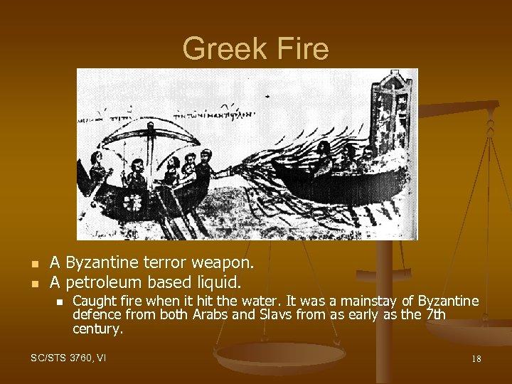Greek Fire n n A Byzantine terror weapon. A petroleum based liquid. n Caught