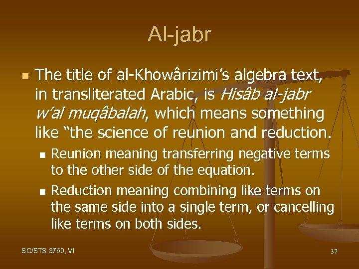 Al-jabr n The title of al-Khowârizimi's algebra text, in transliterated Arabic, is Hisâb al-jabr