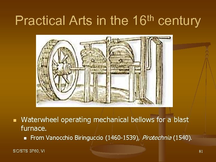 Practical Arts in the 16 th century n Waterwheel operating mechanical bellows for a