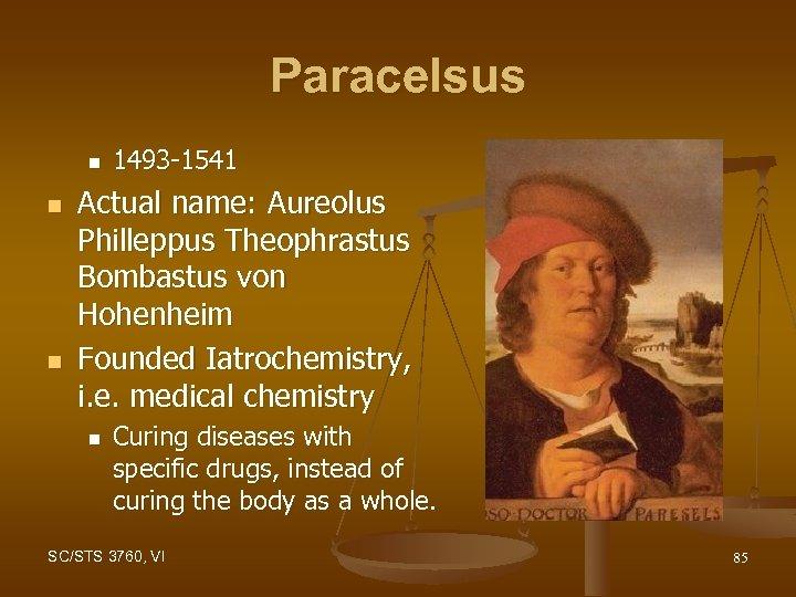 Paracelsus n n n 1493 -1541 Actual name: Aureolus Philleppus Theophrastus Bombastus von Hohenheim