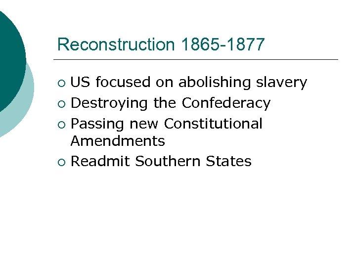 Reconstruction 1865 -1877 US focused on abolishing slavery ¡ Destroying the Confederacy ¡ Passing