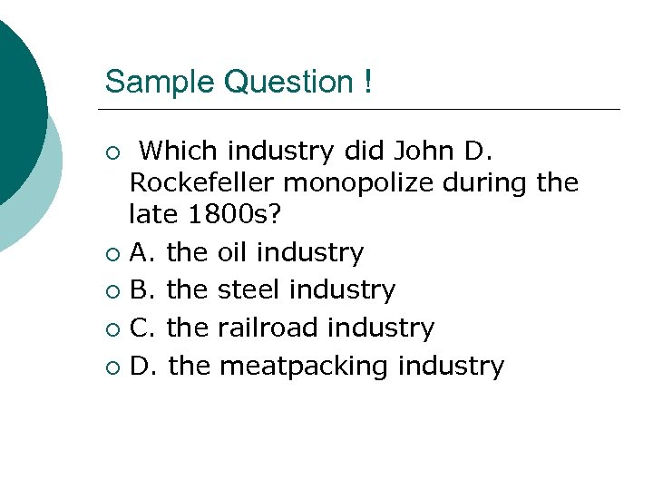 Sample Question ! Which industry did John D. Rockefeller monopolize during the late 1800