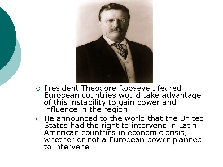 ¡ ¡ President Theodore Roosevelt feared European countries would take advantage of this instability