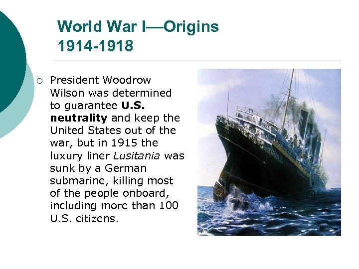 World War I––Origins 1914 -1918 ¡ President Woodrow Wilson was determined to guarantee U.