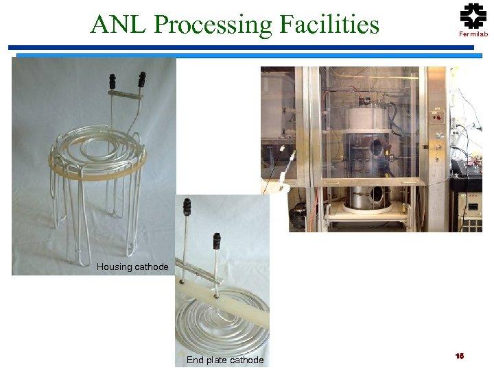 ANL Processing Facilities Fermilab Housing cathode End plate cathode 15