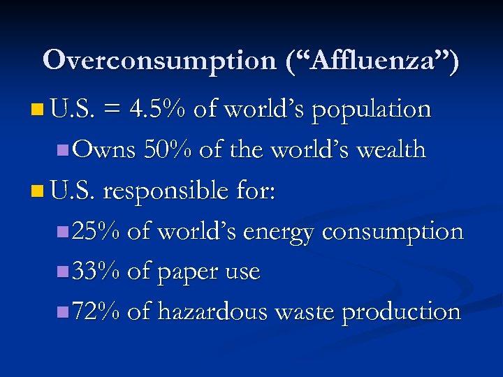 "Overconsumption (""Affluenza"") n U. S. = 4. 5% of world's population n Owns 50%"