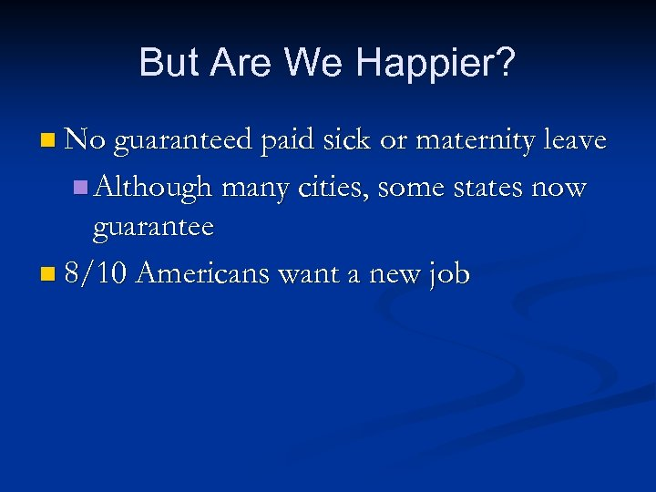 But Are We Happier? n No guaranteed paid sick or maternity leave n Although