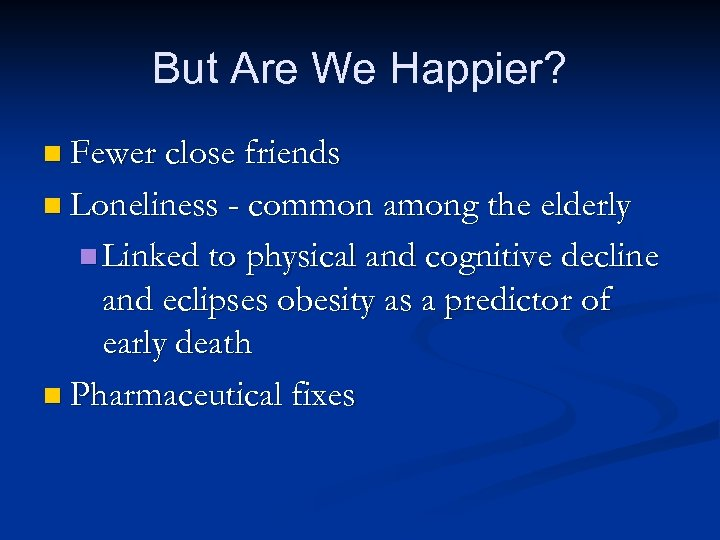 But Are We Happier? n Fewer close friends n Loneliness - common among the