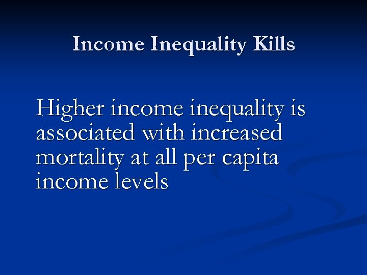 Income Inequality Kills Higher income inequality is associated with increased mortality at all per