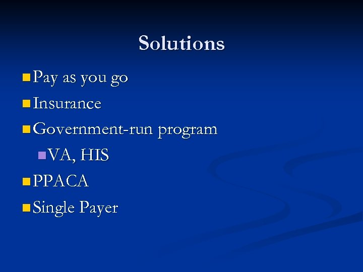 Solutions n Pay as you go n Insurance n Government-run program n. VA, HIS