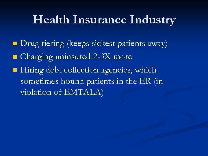 Health Insurance Industry Drug tiering (keeps sickest patients away) n Charging uninsured 2 -3