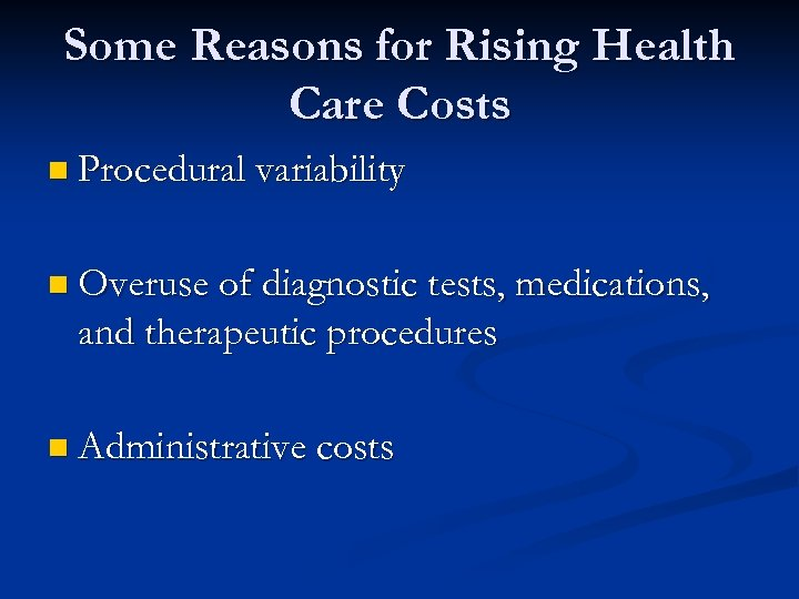Some Reasons for Rising Health Care Costs n Procedural variability n Overuse of diagnostic