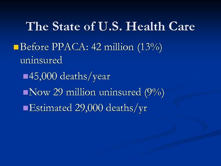 The State of U. S. Health Care n Before PPACA: 42 million (13%) uninsured