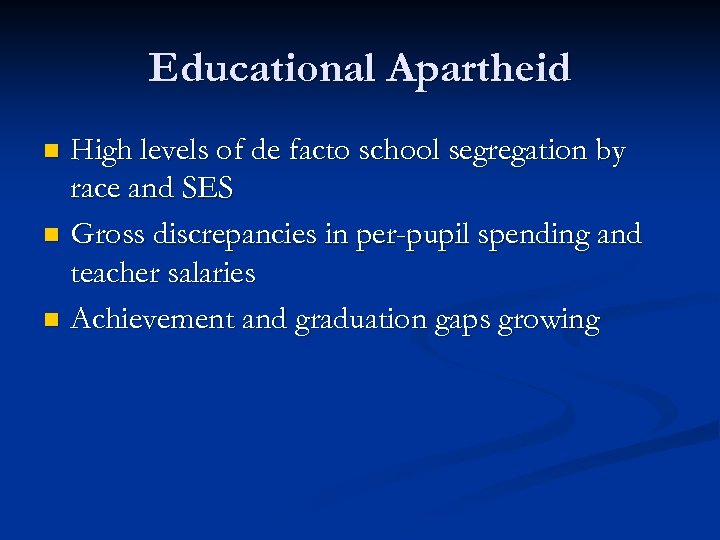 Educational Apartheid High levels of de facto school segregation by race and SES n