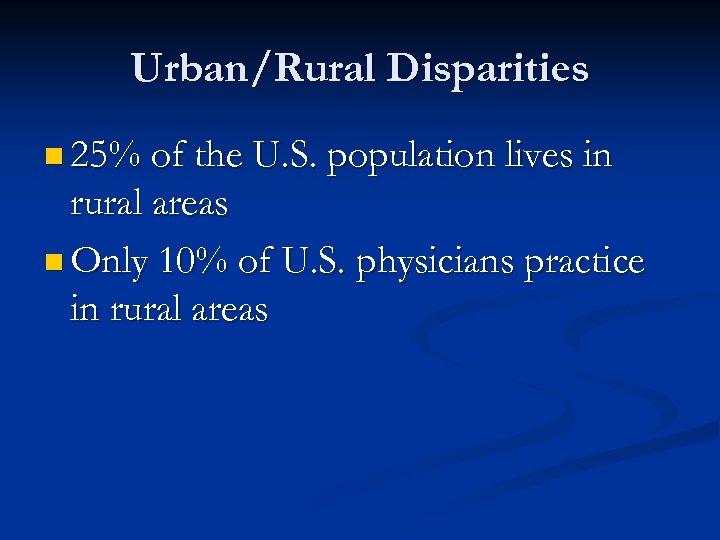 Urban/Rural Disparities n 25% of the U. S. population lives in rural areas n