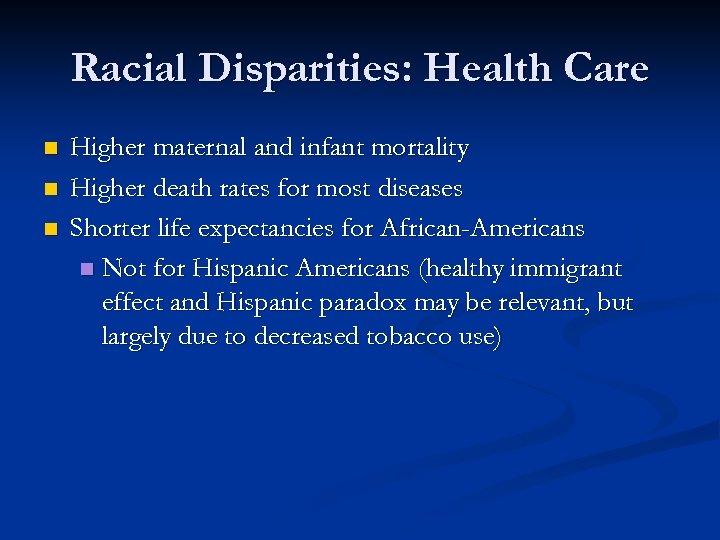 Racial Disparities: Health Care n n n Higher maternal and infant mortality Higher death