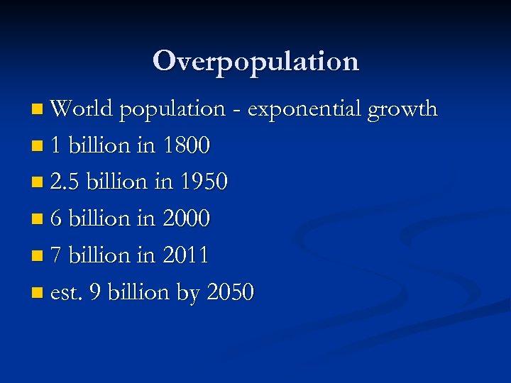 Overpopulation n World population - exponential growth n 1 billion in 1800 n 2.